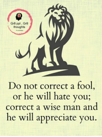 Do Not Correct A Fool: Gr8 ppl Gr8  thoughts  Do not correct a fool  or he will hate you;  correct a wise man and  he will appreciate you