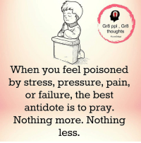 Antidote, Memes, and Pressure: Gr8 ppl Gr8  thoughts  Fb,  When you feel poisoned  by stress, pressure, pain,  or failure, the best  antidote is to pray  Nothing more. Nothing  less Mesmerizing Quotes