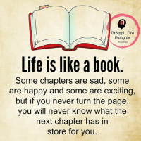 Books, Life, and Memes: Gr8 ppl, Gr8  thoughts  Life is like a book  Some chapters are sad, some  are happy and some are exciting,  but if you never turn the page,  you will never know what the  next chapter has in  store for you