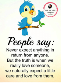 Love, Memes, and Never: Gr8 ppl Gr8  thoughts  Teople say.  Never expect anything in  return from anyone  But the truth is when we  really love someone,  we naturally expect a little  care and love from them Gr8 ppl , Gr8 thoughts