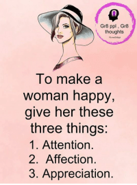 Gr8 ppl , Gr8 thoughts: Gr8 ppl Gr8  thoughts  To make a  woman happy,  give her these  three things:  1. Attention.  2. Affection  3. Appreciation Gr8 ppl , Gr8 thoughts