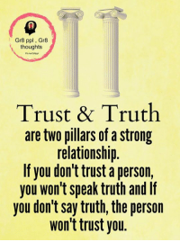 Memes, Strong, and Truth: Gr8 ppl Gr8  thoughts  Trust & Truth  are two pillars of a strong  relationship.  If you don't trust a person,  you won't speak truth and If  you don't say truth, the person  won't trust you. Gr8 ppl , Gr8 thoughts