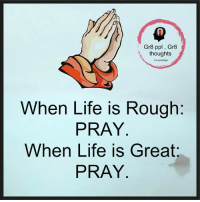 Life Is Great: Gr8 ppl Gr8  thoughts  When Life is Rough  PRAY  When Life is Great  PRAY