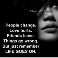 Memes, 🤖, and Ppl: Gr8 ppl Gra thoughts  People change.  Love hurts.  Friends leave.  Things go wrong.  But just remember  LIFE GOES ON