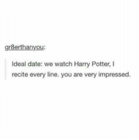 Harry Potter, Date, and Watch: gr8erthanyou:  Ideal date: we watch Harry Potter, I  recite every line. you are very impressed.