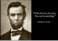 """The late, great Abraham Lincoln: """"Grab them by the pussy.  You can do anything.  Abraham Lincoln The late, great Abraham Lincoln"""