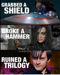 Batman, Emo, and Memes: GRABBED A  SHIELD  BROKE A  HAMMER  IGIBLERD VISION  RUINED A  TRILOGY Who is your favourite emo? 😂😂😂 ------------------- Via: @blerd.vision ------------------- spidey deadpool hawkeye ironman tonystark buckybarnes steverogers dcmemes geek geekgasm marvel marvelcomics captainamerica logan marvelmemes dc thorragnarok dccomics spiderman xmen peterparker justiceleague wolverine hailhydra stanlee guardiansofthegalaxy batman thanos spidermanhomecoming mcu