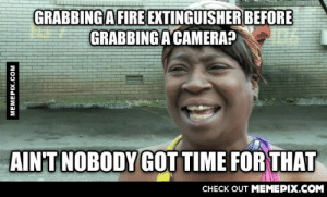 To the person who took a pic of their washer on fireomg-humor.tumblr.com: GRABBING A FIRE EXTINGUISHER BEFORE  GRABBING A CAMERA?  AIN'T NOBODY GOT TIME FOR THAT  CНЕCK OUT MEМЕРIХ.COM  MEMEPIX.COM To the person who took a pic of their washer on fireomg-humor.tumblr.com