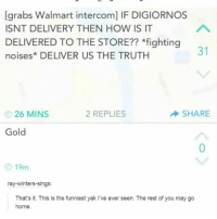 Walmart, Home, and Truth: [grabs Walmart intercom] IF DIGIORNOS  ISNT DELIVERY THEN HOW IS IT  DELIVERED TO THE STORE?? *fighting  noises* DELIVER US THE TRUTH  31  26 MINS  2 REPLIES  SHARE  Gold  0  ④ 19m  ray-winters-sings:  That's it. This is the funniest yak I've ever seen. The rest of you may go  home.