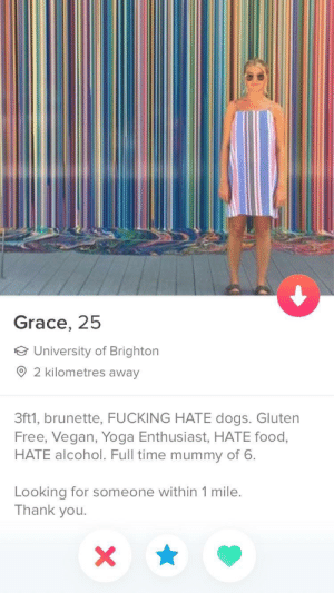 Sign me up: Grace, 25  University of Brighton  2 kilometres away  3ft1, brunette, FUCKING HATE dogs. Gluten  Free, Vegan, Yoga Enthusiast, HATE food,  HATE alcohol. Full time mummy of 6.  Looking for someone within 1 mile.  Thank you Sign me up