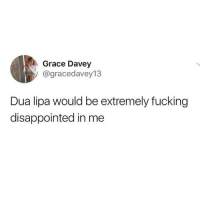 Disappointed, Fucking, and Memes: Grace Davey  / @gracedavey13  Dua lipa would be extremely fucking  disappointed in me Soz 😔 Follow my sugar tits @scouse_ma @scouse_ma @scouse_ma @scouse_ma