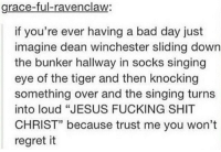 """Bad, Bad Day, and Fucking: grace-ful-ravenclaw:  if you're ever having a bad day just  imagine dean winchester sliding down  the bunker hallway in socks singing  eye of the tiger and then knocking  something over and the singing turn:s  into loud """"JESUS FUCKING SHIT  CHRIST"""" because trust me you won't  regret it  5 Eid mubarak to anyone celebrating 💕"""
