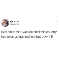 💯 RIP GOODTIMES 🙏🏻: grace  @gmcin  ever since Vine was deleted this country  has been going nowhere but downhil 💯 RIP GOODTIMES 🙏🏻