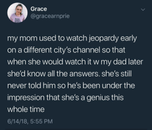 Genius mom: Grace  @gracearnprie  mothers.  daught  my mom used to watch jeopardy early  on a different city's channel so that  when she would watch it w my dad later  she'd know all the answers. she's stil  never told him so he's been under the  impression that she's a genius this  whole time  6/14/18, 5:55 PM Genius mom