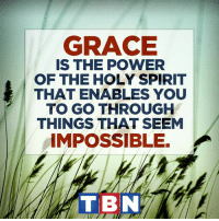 "Memes, 🤖, and Grace: GRACE  IS THE POWER  OF THE HOLY SPIRIT  THAT ENABLES YOU  TO GO THROUGH  THINGS THAT SEEM  IMPOSSIBLE.  TIBN But he said to me, ""My grace is sufficient for you, for my power is made perfect in weakness."" Therefore I will boast all the more gladly about my weaknesses, so that Christ's power may rest on me. 2 Corinthians 12:9"
