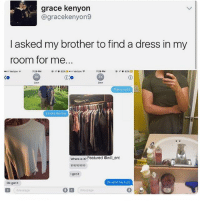 Memes, Verizon, and Dress: grace kenyon  @gracekenyon9  I asked my brother to find a dress in my  room for me.  @イ° 82% ct·oo Verizon ?  7:29 PM  ZK  Zach  o Verizon  7:29 PM  Co  2K  That is not it  It looks like this  Where is it? Featured @wil ent  mm22  I got it  Ok got it  Ok send me a pic  Message  D Message 😂legendary