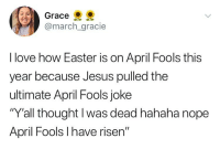 "Easter, Jesus, and Love: Grace  @march_gracie  I love how Easter is on April Fools this  year because Jesus pulled the  ultimate April Fools joke  ""Y'all thought l was dead hahaha nope  April Fools I have risen"" Happy Easter Fools"