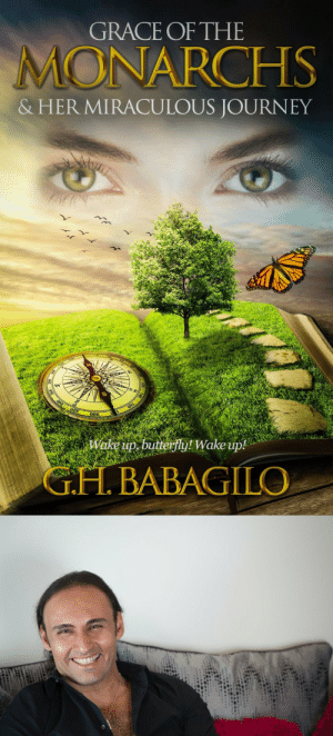 Amazon, Beautiful, and Journey: GRACE OF THE  MONARCHS  & HER MIRACULOUS JOURNEY  ake up butterfly! Wake up  G.H. BABAGILO meme-mage:     G.H. BABAGILO:   GRACE OF THE MONARCHS  HER MIRACULOUS JOURNEY     Escape the rat race! Awaken the butterfly within! You are about to embark on a miraculous journey. You need no baggage, no heavy backpack, not even a walking stick. On this journey you will travel light. Like many of us, Grace lives in the midst of a hectic rat race. On the surface, she seems to do well: she lives in a beautiful home, drives a luxurious car, and has a promising career in the most prestigious law firm in Toronto. But inside, Grace is dying.