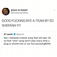 Clink the link in my bio to download the track so you never have to hear a team or a punk or ADHD ever again: grace so based  @Gracecamilleo  GOOD FUCKING BYE A-TEAM BY ED  #1 samir+ @samir  hey I released a blank song that will play 1st  so that *one* song won't play every time u  plug ur phone into ur car itun.es/us/hgMOlb Clink the link in my bio to download the track so you never have to hear a team or a punk or ADHD ever again