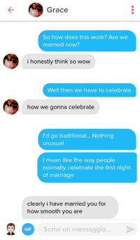 First time this line works for me: Grace  So how does this work? Are we  married now?  i honestly think so wow  Well then we have to celebrate  how we gonna celebrate  l'd go traditional... Nothing  unusual  l mean like the way people  normally celebrate the first night  of marriage  clearly i have married you for  how smooth you are  GIF  Scrivi un messaggio... First time this line works for me