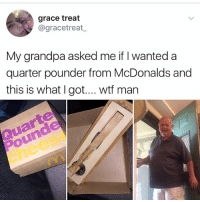 That look on his face is worth not actually getting a qp: grace treat  @gracetreat  My grandpa asked me if I wanted a  quarter pounder from McDonalds and  this is what I got.... wtf man  Pounde  chees That look on his face is worth not actually getting a qp