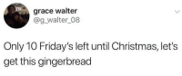 Christmas, Grace, and Gingerbread: grace walter  @g_walter_08  Only 10 Friday's left until Christmas, let's  get this gingerbread