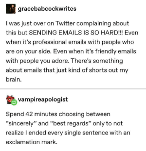 """Twitter, Best, and Brain: gracebabcockwrites  I was just over on Twitter complaining about  this but SENDING EMAILS IS SO HARD!!! Even  when it's professional emails with people who  are on your side. Even when it's friendly emails  with people you adore. There's something  about emails that just kind of shorts out my  brain.  vampireapologist  Spend 42 minutes choosing between  """"sincerely"""" and """"best regards"""" only to not  realize I ended every single sentence with an  exclamation mark. !"""