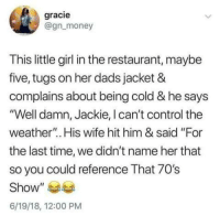 "Money, Control, and Girl: gracie  @gn money  This little girl in the restaurant, maybe  five, tugs on her dads jacket &  complains about being cold & he says  ""Well damn, Jackie, I can't control the  weather"". His wife hit him & said ""For  the last time, we didn't name her that  so you could reference That 70's  Show""  6/19/18, 12:00 PM Parenting done right."