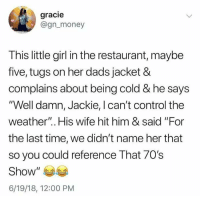 "Dad, Memes, and Money: gracie  @gn_money  This little girl in the restaurant, maybe  five, tugs on her dads jacket &  complains about being cold & he says  ""Well damn, Jackie, I can't control the  weather"".. His wife hit him & said ""For  the last time, we didn't name her that  so you could reference That 70s  Show  6/19/18, 12:00 PM <p>Goddamit dad via /r/memes <a href=""https://ift.tt/2KLZhBT"">https://ift.tt/2KLZhBT</a></p>"