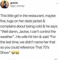 "Memes, Money, and Control: gracie  @gn_money  This little girl in the restaurant, maybe  five, tugs on her dads jacket &  complains about being cold & he says  ""Well damn, Jackie, l can't control the  weather"".. His wife hit him & said ""For  the last time, we didn't name her that  so you could reference That 70's  Show"" 😩"