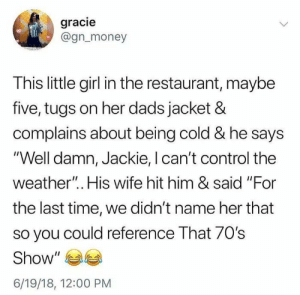 """gracie: gracie  @gn_money  This little girl in the restaurant, maybe  five, tugs on her dads jacket &  complains about being cold & he says  """"Well damn, Jackie, I can't control the  weather"""".. His wife hit him & said """"For  the last time, we didn't name her that  so you could reference That 70s  Show  6/19/18, 12:00 PM"""
