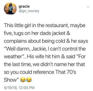"Money, Control, and Girl: gracie  @gn_money  This little girl in the restaurant, maybe  five, tugs on her dads jacket &  complains about being cold & he says  Well damn, Jackie, I can't control the  weather"".. His wife hit him & said ""For  the last time, we didn't name her that  so you could reference That 70's  Show"" ea  6/19/18, 12:00 PM Well damn, Jackie"