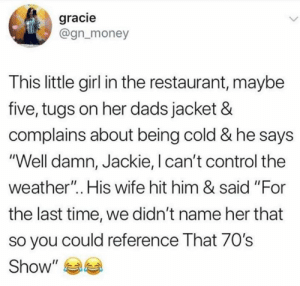 "Maybe they did: gracie  @gn_money  This little girl in the restaurant, maybe  five, tugs on her dads jacket &  complains about being cold & he says  ""Well damn, Jackie, I can't control the  weather"".. His wife hit him & said ""For  the last time, we didn't name her that  so you could reference That 70's  Show"" Maybe they did"