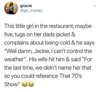 """gracie: gracie  @gnmoney  This little girl in the restaurant, maybe  five, tugs on her dads jacket &  complains about being cold & he says  'Well damn, Jackie, I can't control the  weather"""". His wife hit him & said """"For  the last time, we didn't name her that  so you could reference That 70's  Show"""" 부부"""