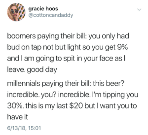 "Beer, Millennials, and Good: gracie hoos  @cottoncandaddy  boomers paying their bill: you only had  bud on tap not but light so you get 9%  and I am going to spit in your face as l  leave. good day  millennials paying their bill: this beer?  incredible. you? incredible. I'm tipping you  30%, this is my last $20 but I want you to  have it  6/13/18, 15:01 ""Medicare ain't socialism, son"""