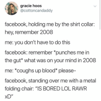 "Bored, Facebook, and Lol: gracie hooS  cottoncandaddy  facebook, holding me by the shirt collair:  hey, remember 2008  me: you don't have to do this  facebook: remember *punches me in  the gut* what was on your mind in 2008  me: *coughs up blood* please-  facebook, standing over me with a metal  folding chair: ""IS BORED LOL RAWR  xD"" I had Facebook for one month then deleted it"