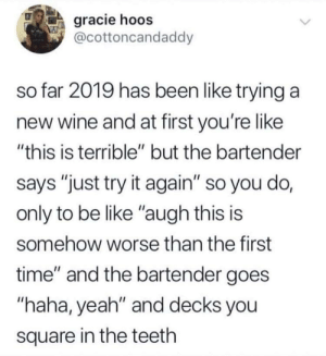 "Be Like, Yeah, and Wine: gracie hoos  @cottoncandaddy  so far 2019 has been like trying a  new wine and at first you're like  ""this is terrible"" but the bartender  says ""just try it again"" so you do,  only to be like ""augh this is  somehow worse than the first  time"" and the bartender goes  ""haha, yeah"" and decks you  square in the teeth 2019 in a nutshell"