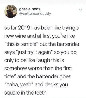"2019 is almost already half over: gracie hoos  @cottoncandaddy  so far 2019 has been like trying a  new wine and at first you're like  ""this is terrible"" but the bartender  says ""just try it again"" so you do,  only to be like ""augh this is  somehow worse than the first  time"" and the bartender goes  ""haha, yeah"" and decks you  square in the teeth 2019 is almost already half over"