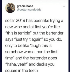 """Be Like, Yeah, and Wine: gracie hoos  @cottoncandaddy  so far 2019 has been like trying a  new wine and at first you're like  """"this is terrible"""" but the bartender  says """"just try it again"""" so you do,  only to be like """"augh this is  somehow worse than the first  time"""" and the bartender goes  """"haha, yeah"""" and decks you  square in the teeth This pretty much sums up the year 2019 so far"""