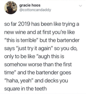 """Be Like, Yeah, and Wine: gracie hoos  @cottoncandaddy  so far 2019 has been like trying a  new wine and at first you're like  """"this is terrible"""" but the bartender  says """"just try it again"""" so you do,  only to be like """"augh this is  somehow worse than the first  time"""" and the bartender goes  """"haha, yeah"""" and decks you  square in the teeth Depressingly accurate"""