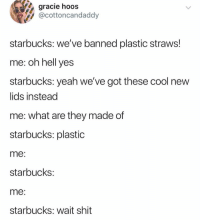 Funny, Shit, and Starbucks: gracie hoos  @cottoncandaddy  starbucks: we've banned plastic straws!  me: oh hell yes  starbucks: yeah weve got these cool new  lids instead  me: what are they made of  starbucks: plastic  me  starbucKs:  me:  starbucks: wait shit 🤔🤭🤔🤭