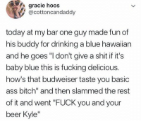 """Yeah Kyle: gracie hoos  @cottoncandaddy  today at my bar one guy made fun of  his buddy for drinking a blue hawaiian  and he goes """"I don't give a shit if it's  baby blue this is fucking delicious.  how's that budweiser taste you basic  ass bitch"""" and then slammed the rest  of it and went """"FUCK you and your  beer Kyle"""" Yeah Kyle"""