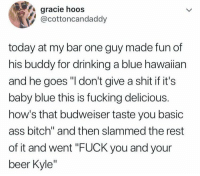"Ass, Beer, and Bitch: gracie hoos  @cottoncandaddy  today at my bar one guy made fun of  his buddy for drinking a blue hawaiian  and he goes ""I don't give a shit if it's  baby blue this is fucking delicious.  how's that budweiser taste you basic  ass bitch"" and then slammed the rest  of it and went ""FUCK you and your  beer Kyle"" ¯\_(ツ)_-¯"