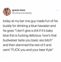 "Ass, Beer, and Bitch: gracie hoos  @cottoncandaddy  today at my bar one guy made fun of his  buddy for drinking a blue hawaiian and  he goes ""l don't give a shit if it's baby  blue this is fucking delicious. how's that  budweiser taste you basic ass bitch""  and then slammed the rest of it and  went ""FUCK you and your beer Kyle"" Is this me? FRUITY DRINKS ARE THE BEST. DRINK PREFERENCES ARE NOT DICTATED BY GENDER. ILL DRINK ALL THE FRUITY DRINKS I WANT. That is all."