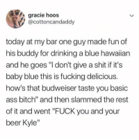 "Dont Give A Shit: gracie hoos  @cottoncandaddy  today at my bar one guy made fun of  his buddy for drinking a blue hawaiian  and he goes ""I don't give a shit if it's  baby blue this is fucking delicious.  how's that budweiser taste you basic  ass bitch"" and then slammed the rest  of it and went ""FUCK you and your  beer Kyle"""