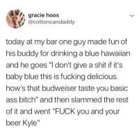 "Get off your high horse Kyle😤 TwitterCreds: @cottoncandaddio: gracie hoos  @cottoncandaddy  today at my bar one guy made fun of  his buddy for drinking a blue hawaiian  and he goes ""I don't give a shit if it's  baby blue this is fucking delicious.  how's that budweiser taste you basic  ass bitch"" and then slammed the rest  of it and went ""FUCK you and your  beer Kyle Get off your high horse Kyle😤 TwitterCreds: @cottoncandaddio"