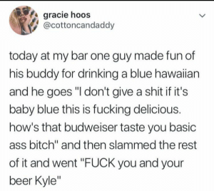 """whitepeopletwitter:  Margaritas aren't girl drinks they're drinks for everyone.: gracie hoos  @cottoncandaddy  today at my bar one guy made fun of  his buddy for drinking a blue hawaiian  and he goes """"I don't give a shit if it's  baby blue this is fucking delicious.  how's that budweiser taste you basic  ass bitch"""" and then slammed the rest  of it and went """"FUCK you and your  beer Kyle"""" whitepeopletwitter:  Margaritas aren't girl drinks they're drinks for everyone."""