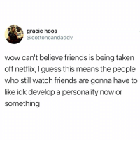 Friends is a shitty show. Change my mind...: gracie hooS  @cottoncandaddyy  wow can't believe friends is being taken  off netflix, I guess this means the people  who still watch friends are gonna have to  like idk develop a personality now or  something Friends is a shitty show. Change my mind...