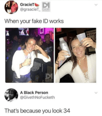 Fake, Funny, and Girls: GracieT  @graacieT PANK  When your fake ID works  3a  ne  ly  My  Cul  HA  ANK  A Black Person  @GivethNoFucketh  That's because you look 34 Dang 😂 - - - - funnyshit funmemes100 instadaily instaday daily posts fun nochill girl savage girls boys men women lol lolz follow followme follow for more funny content 💯 @funmemes100