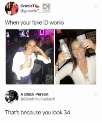 Fake, Funny, and Black: GracieTe  @graacieT ANK  MEMEOLOGY  When your fake ID works  Ba  Hy Goodner  My Cu  cul  б |RANK  MEMEOLOGY  A Black Person  @GivethNoFucketh  That's because you look 34 The trick to using a fake ID- look 34